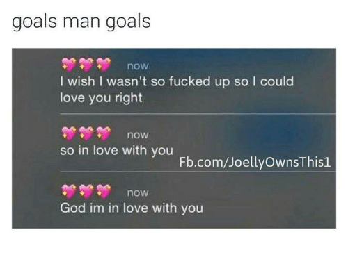 Goals Man Goals Now I Wish I Wasnt So Fucked Up So I Could Love You