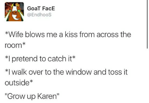 """Goat, Kiss, and Wife: GoaT FacE  @Endhoos  *Wife blows me a kiss from across the  room*  I pretend to catch it*  *I walk over to the window and toss it  outside*  """"Grow up Karen"""""""
