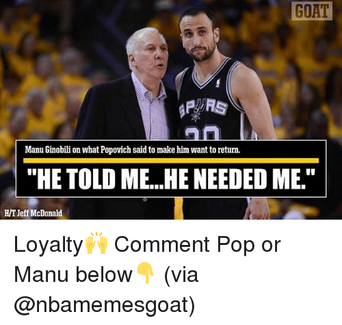 """Manu Ginobili, Memes, and Pop: GOAT  Manu Ginobili on what Popovich said to make him want to retum.  """"HE TOLD ME...HE NEEDED ME.""""  HT Jeff McDonald Loyalty🙌 Comment Pop or Manu below👇 (via @nbamemesgoat)"""