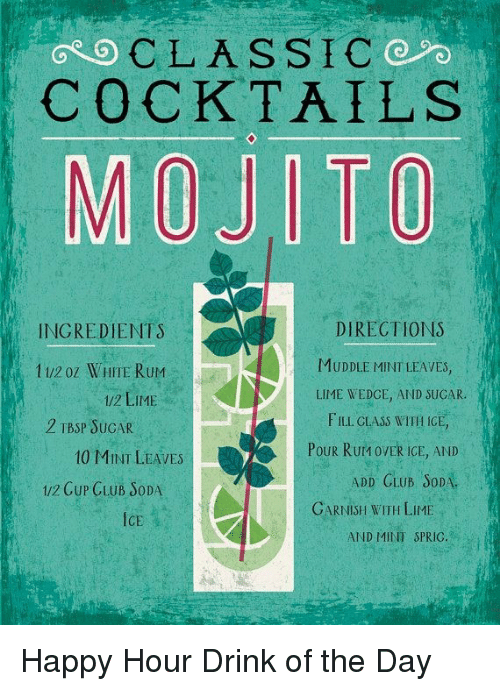 Club, Dank, and Soda: GOCLASSIC  COCKTAILS  MOJITO  DIRECTIONS  MUDDLE MINT LEAVES,  LIME WEDCE, AND SUCAR.  FILL CLASS WITH ICE,  Pour Rurn ovER ICE, AND  INGREDIENTS  1/2 oz WHITE RuM  /2 LIME  2 TBSP SUCAR  10 MINI LEAVES  1/2 CuP GLUB SoDA  ADD CLUB SoDA  GARNISH WITH LIME  เเงิ  ICE  AND MINT SPRIC. Happy Hour Drink of the Day