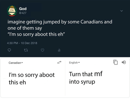 """God, Memes, and Sorry: God  @427  imagine getting jumped by some Canadians and  one of them say  """"I'm so sorry aboot this eh""""  4:30 PM 10 Dec 2018  Canadian  English  I'm so sorry aboot  this eh  Turn that mf  into syrup"""
