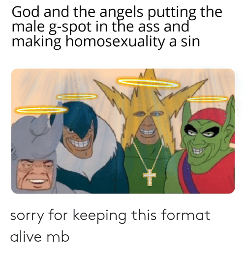 Alive, Ass, and God: God and the angels putting the  male g-spot in the ass and  making homosexuality a sin sorry for keeping this format alive mb