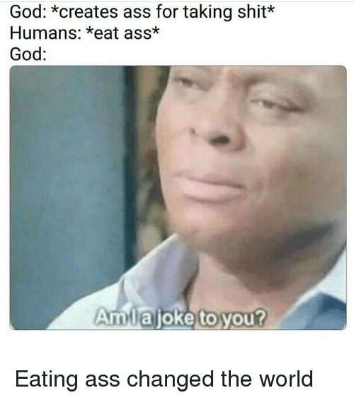 Ass, Funny, and God: God: *creates ass for taking shit*  Humans: *eat ass*  God:  Amlajoke to you? Eating ass changed the world