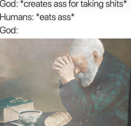 Ass, God, and For: God: *creates ass for taking shits*  Humans: *eats ass*  God: