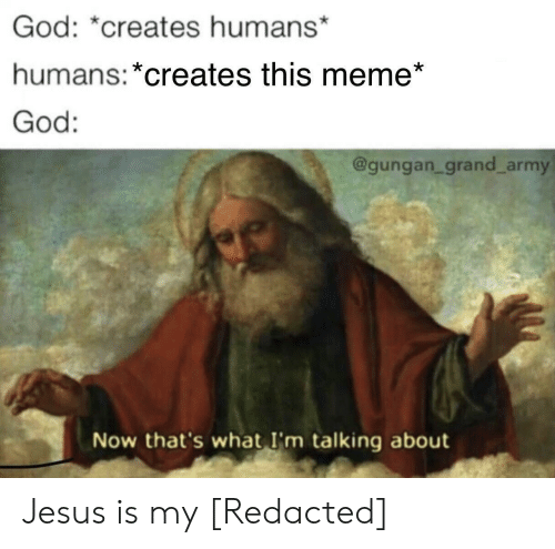 God, Jesus, and Meme: God: *creates humans*  humans: *creates this meme*  God:  @gungan_grand_army  Now that's what I'm talking about Jesus is my [Redacted]