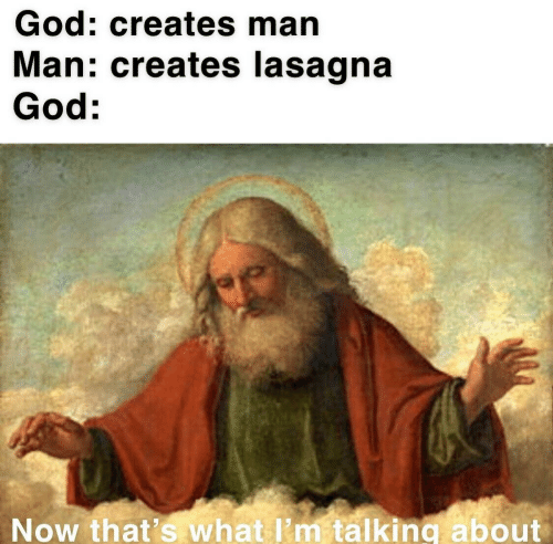 God, Lasagna, and Man: God: creates man  Man: creates lasagna  God:  Now that's what I'm talking about