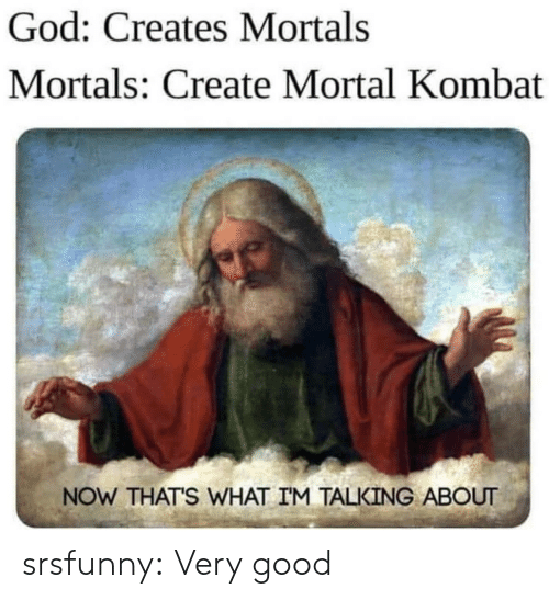 God, Mortal Kombat, and Tumblr: God: Creates Mortals  Mortals: Create Mortal Kombat  NOW THAT'S WHAT IM TALKING ABOUT srsfunny:  Very good