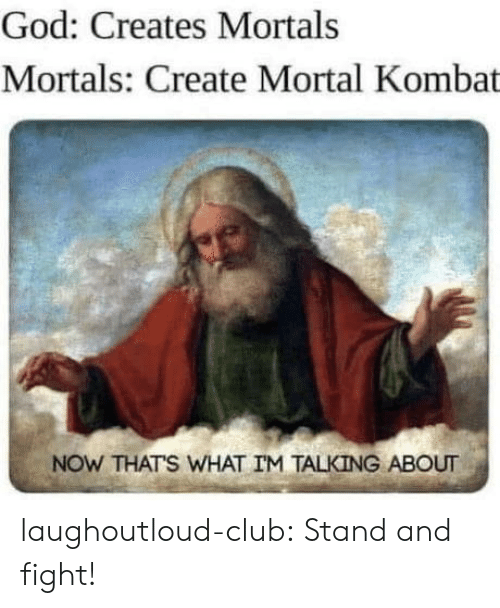 Club, God, and Mortal Kombat: God: Creates Mortals  Mortals: Create Mortal Kombat  NOW THATS WHAT IM TALKING ABOUT laughoutloud-club:  Stand and fight!