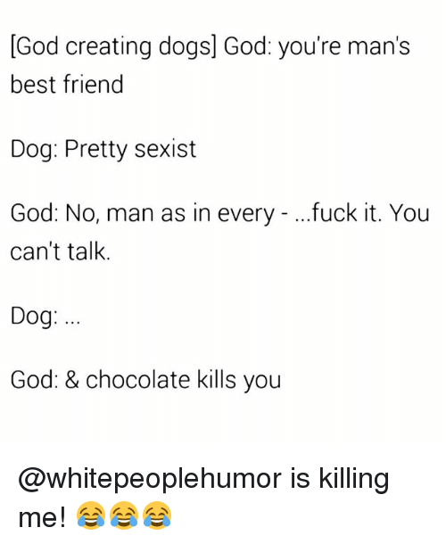 Best Friend, Dogs, and God: God creating dogs] God: you're man's  best friend  Dog: Pretty sexist  God: No, man as in every - ...fuck it. You  can't talk.  Dog:  God: & chocolate kills you @whitepeoplehumor is killing me! 😂😂😂