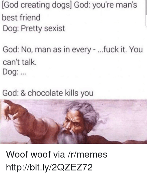 Best Friend, Dogs, and God: [God creating dogs] God: you're man's  best friend  Dog: Pretty sexist  God: No, man as in every - ..fuck it. You  can't talk.  Dog.  God: & chocolate kills you Woof woof via /r/memes http://bit.ly/2QZEZ72