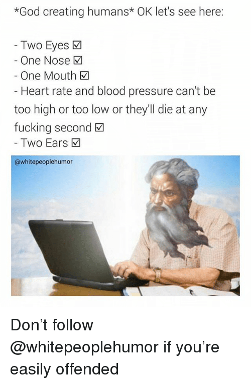 Fucking, God, and Pressure: *God creating humans* OK let's see here:  Two Eyes  One Nose M  One Mouth  Heart rate and blood pressure can't be  too high or too low or they'll die at any  fucking second  Two Ears  @whitepeoplehumor Don't follow @whitepeoplehumor if you're easily offended