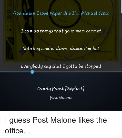 Candy, God, and Love: God damn I love paper like I'm Michael Scott  I can do things that your man cannot  Side boy comin' down, damn I'm hot  0  Everybody say that I gotta be stopped  Candy Paint [Explicit]  Post Malone