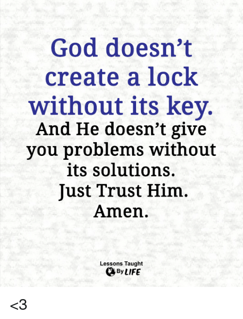 God, Memes, and 🤖: God doesn't  create a lock  without its key.  And He doesn't give  you problems without  its solutions.  Just Trust Him  Amen.  Lessons Taught <3