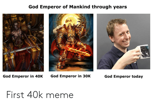 God, Meme, and Today: God Emperor of Mankind through years  God Emperor in 40K  God Emperor in 30K  God Emperor today First 40k meme