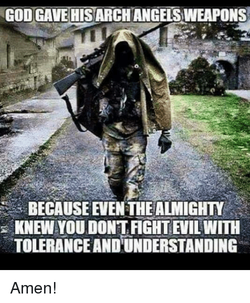 God, Memes, and Fight: GOD GAMIEHISARCHANGELSWEAPONS  BECAUSE EVENTHEALMIGHTY  KNEW YOU DONT FIGHT EWILWITH  TOLERANCE ANDUNDERSTANDING Amen!