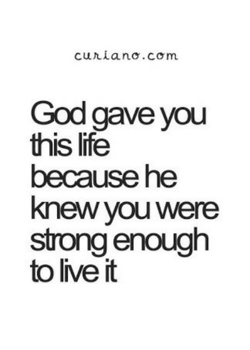 God, Life, and Live: God gave you  this life  because he  knew you were  strong enough  to live it