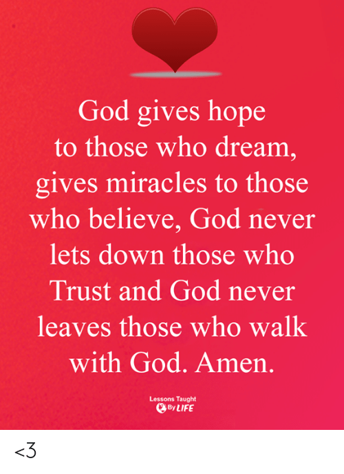 God, Life, and Memes: God gives hope  to those who dream,  gives miracles to those  who believe, God never  lets down those who  Trust and God never  leaves those who walk  with God. Amen.  Lessons Taught  By LIFE <3