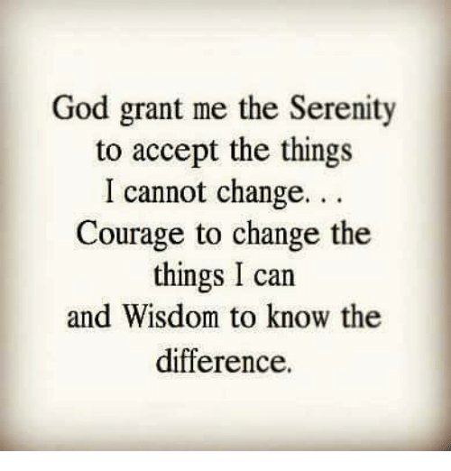 Memes, Courageous, and Courage: God grant me the Serenity  to accept the things  I cannot change.  Courage to change the  things I can  and Wisdom to know the  difference.