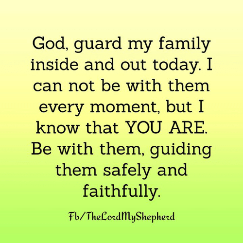 Family, God, and Memes: God, guard my family  inside and out today. I  can not be with them  every moment, but I  know that YOU ARE  Be with them, guiding  them safely and  faithfully  Fb/TheLordMyShepherd