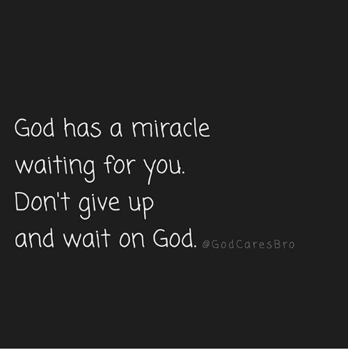 God, Memes, and Waiting...: God has a miracle  waiting for you  Dont give up  and wait on God. e GodcaresBro