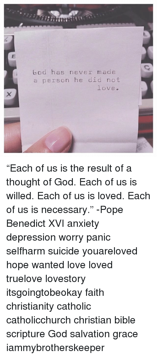 """God, Love, and Memes: God has never made  a person he did not  love. """"Each of us is the result of a thought of God. Each of us is willed. Each of us is loved. Each of us is necessary."""" -Pope Benedict XVI anxiety depression worry panic selfharm suicide youareloved hope wanted love loved truelove lovestory itsgoingtobeokay faith christianity catholic catholicchurch christian bible scripture God salvation grace iammybrotherskeeper"""