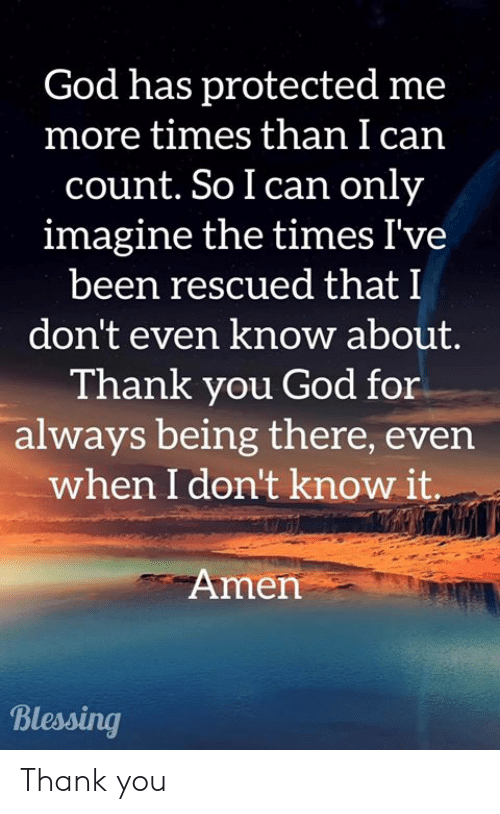 God, Memes, and Thank You: God has protected me  more times than I can  count. So I can only  imagine the times I've  been rescued that I  don't even know about.  Thank you God for  always being there, even  when I don't know it  Amen  Blessing Thank you