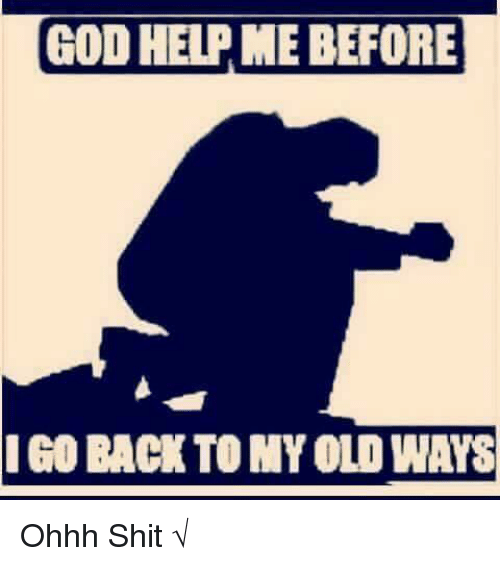 Going Back To My Old Ways Quotes: GOD HELPME BEFORE I GO BACK TO MY OLD WAYS Ohhh Shit