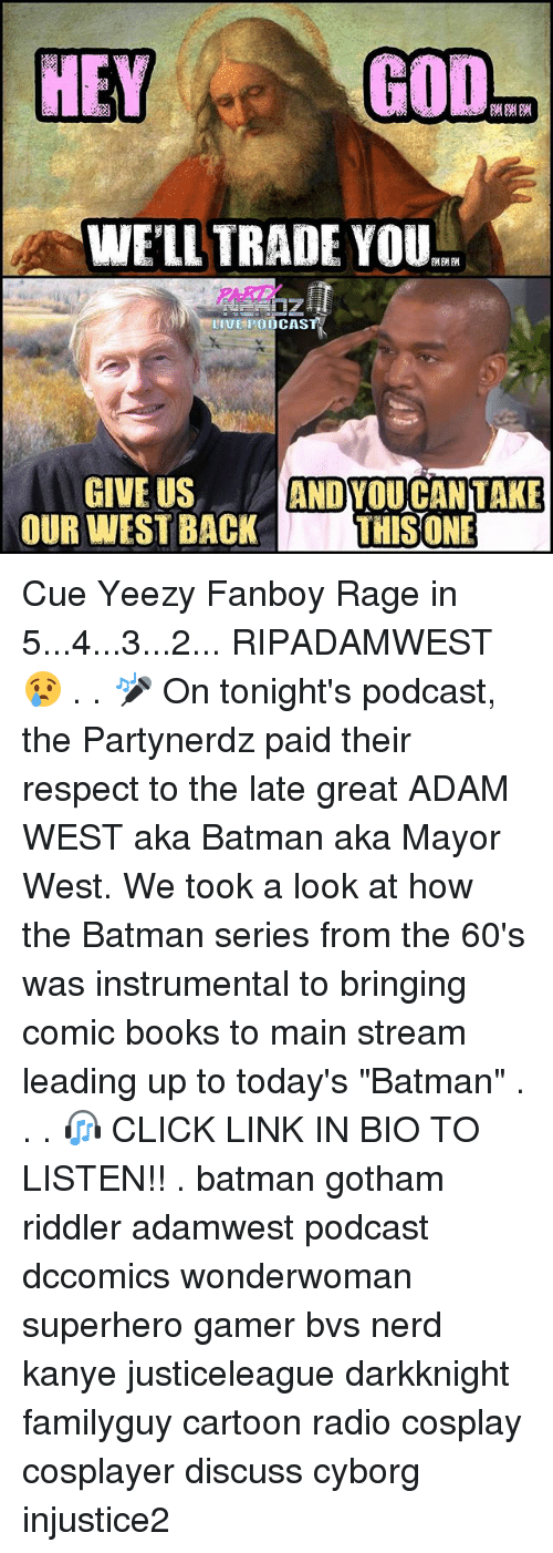 """Batman, Books, and Click: GOD  HEY  WELL TRADE YOU  II HPOODCASTA  GIVE US  ANDYOU CAN TAKE  OUR WEST BACK  THIS ONE Cue Yeezy Fanboy Rage in 5...4...3...2... RIPADAMWEST 😢 . . 🎤 On tonight's podcast, the Partynerdz paid their respect to the late great ADAM WEST aka Batman aka Mayor West. We took a look at how the Batman series from the 60's was instrumental to bringing comic books to main stream leading up to today's """"Batman"""" . . . 🎧 CLICK LINK IN BIO TO LISTEN!! . batman gotham riddler adamwest podcast dccomics wonderwoman superhero gamer bvs nerd kanye justiceleague darkknight familyguy cartoon radio cosplay cosplayer discuss cyborg injustice2"""