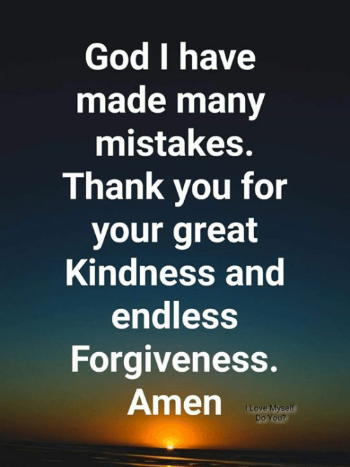 God, Memes, and Forgiveness: God I have  made many  mistakes.  Thank vou for  your great  Kindness and  endless  Forgiveness.  Amenp
