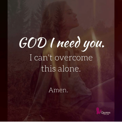 God I Need You I Cant Overcome This Alone Amen Quotes For You