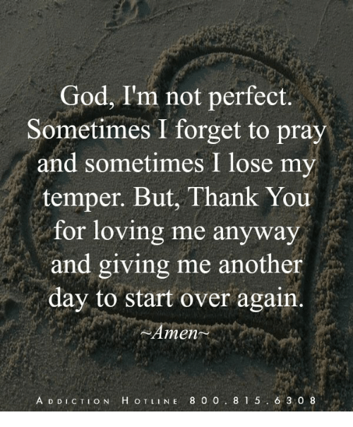 God, Memes, and Thank You: God, I'm not perfect.  Sometimes I forget to pray  and sometimes I lose my  temper. But, Thank You  for loving me anyway  and giving me another  day to start over again.  Amen  A D DICTION H O TLINE 8 0 0 8 1 5 6 3,0 8