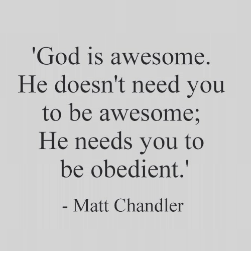"""God, Awesome, and Chandler: God is awesome.  He doesn't need you  to be awesome;  He needs you to  be obedient.""""  Matt Chandler"""