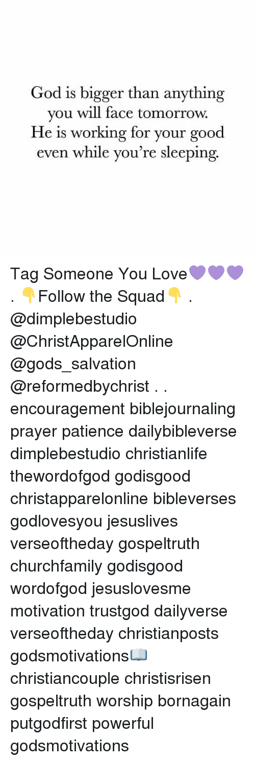 God, Love, and Memes: God is bigger than anything  you will face tomorrow.  He is working for your good  even while you're sleeping Tag Someone You Love💜💜💜 . 👇Follow the Squad👇 . @dimplebestudio @ChristApparelOnline @gods_salvation @reformedbychrist . . encouragement biblejournaling prayer patience dailybibleverse dimplebestudio christianlife thewordofgod godisgood christapparelonline bibleverses godlovesyou jesuslives verseoftheday gospeltruth churchfamily godisgood wordofgod jesuslovesme motivation trustgod dailyverse verseoftheday christianposts godsmotivations📖 christiancouple christisrisen gospeltruth worship bornagain putgodfirst powerful godsmotivations