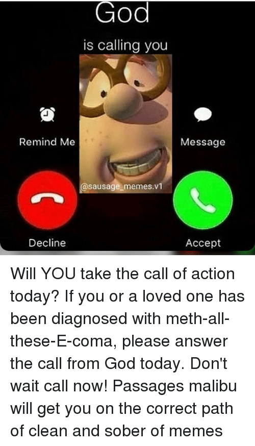 God, Memes, and Today: God  is calling you  Remind Me  Message  @sausage memes.v  Decline  Accept Will YOU take the call of action today? If you or a loved one has been diagnosed with meth-all-these-E-coma, please answer the call from God today. Don't wait call now! Passages malibu will get you on the correct path of clean and sober of memes