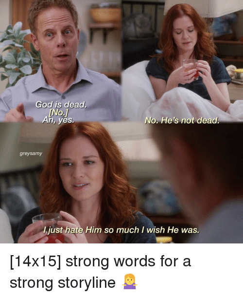 God, Memes, and Strong: God is dead.  An, yes.  No. He's not dead  greysamy  just hate Him so much I wish He was. [14x15] strong words for a strong storyline 🤷‍♀️