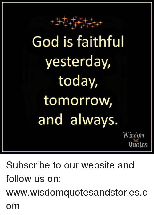 God Is Faithful Yesterday Today Tomorrow And Always Wisdom Quotes
