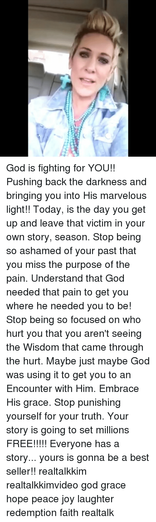 God, Memes, and Best: God is fighting for YOU!! Pushing back the darkness and bringing you into His marvelous light!! Today, is the day you get up and leave that victim in your own story, season. Stop being so ashamed of your past that you miss the purpose of the pain. Understand that God needed that pain to get you where he needed you to be! Stop being so focused on who hurt you that you aren't seeing the Wisdom that came through the hurt. Maybe just maybe God was using it to get you to an Encounter with Him. Embrace His grace. Stop punishing yourself for your truth. Your story is going to set millions FREE!!!!! Everyone has a story... yours is gonna be a best seller!! realtalkkim realtalkkimvideo god grace hope peace joy laughter redemption faith realtalk