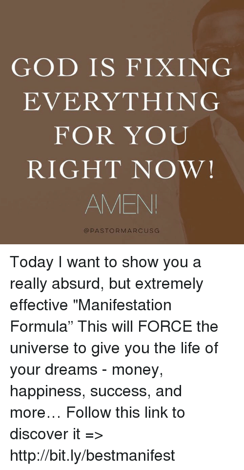 "God, Life, and Memes: GOD IS FIXING  EVERYTHING  FOR YOU  RIGHT NOW!  AMEN  @PASTORMARCUS G Today I want to show you a really absurd, but extremely effective ""Manifestation Formula"" This will FORCE the universe to give you the life of your dreams - money, happiness, success, and more… Follow this link to discover it => http://bit.ly/bestmanifest"