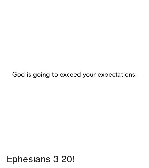 God, Memes, and 🤖: God is going to exceed your expectations. Ephesians 3:20!