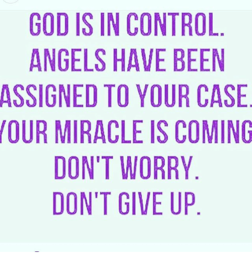 God, Memes, and Control: GOD IS IN CONTROL  ANGELS HAVE BEEN  ASSIGNED TO YOUR CASE  OUR MIRACLE IS COMING  DON'T WORRY  DON'T GIVE UP