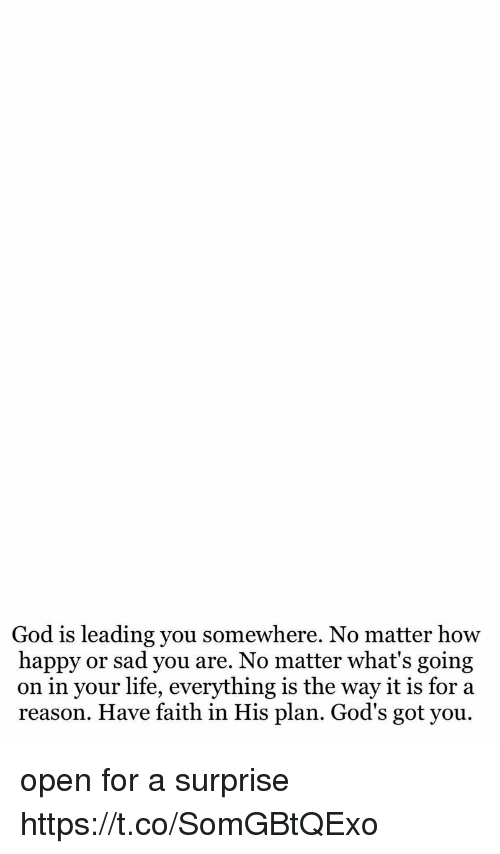 God, Life, and Happy: God is leading you somewhere. No matter how  happy or sad you are. No matter what's going  on in your life, everything is the way it is for a  reason. Have faith in His plan. God's got you open for a surprise https://t.co/SomGBtQExo