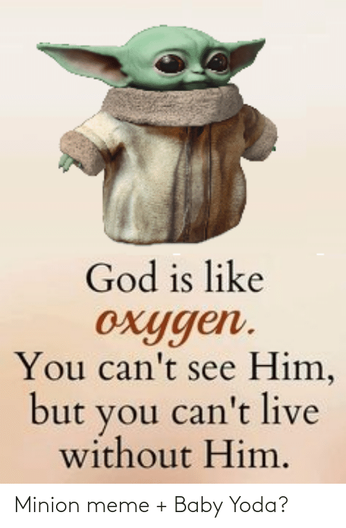 God, Meme, and Yoda: God is like  oxygen.  You can't see Him,  but you can't live  without Him. Minion meme + Baby Yoda?