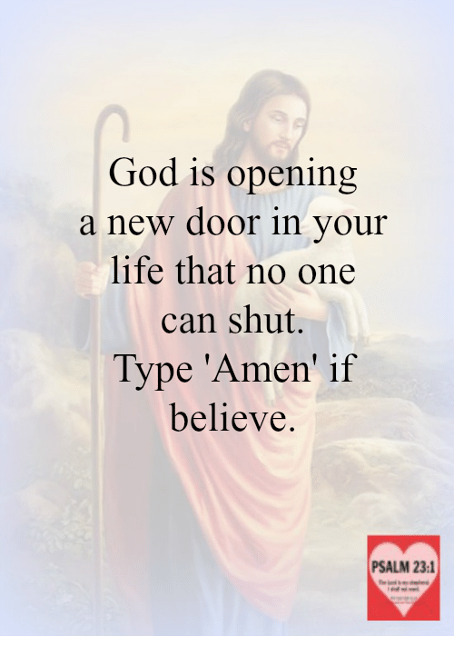 God, Life, and Memes: God is opening  a new door in your  life that no one  can shut.  Type Amen' if  believe.  PSALM 23:1