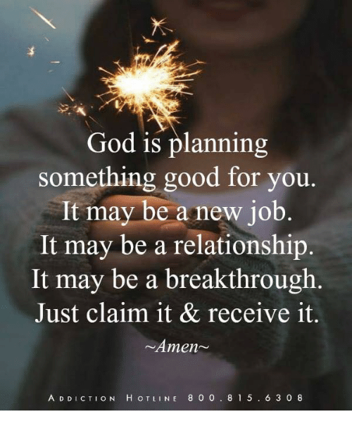 God, Good for You, and Memes: God is planning  something good for you  It may be a new job  It may be a relationship  It may be a breakthrough  Just claim it & receive it.  Amen~  A D DICTION H OTLINE 8 0 0. 81 5. 6 3 0 8