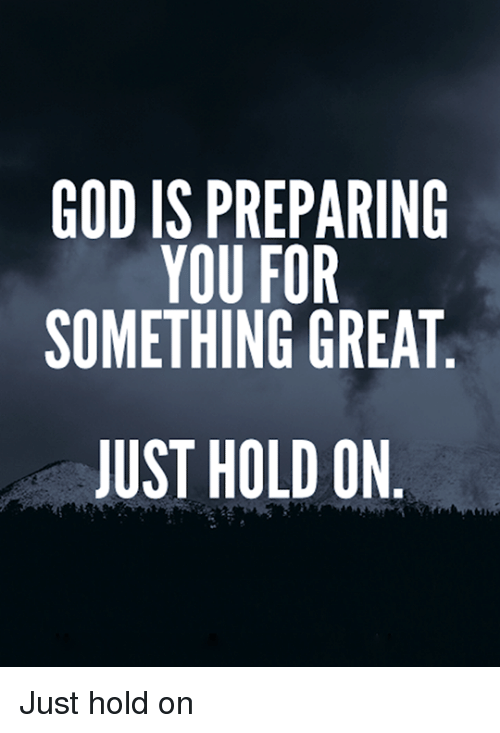 god is preparing you for something great just hold on just