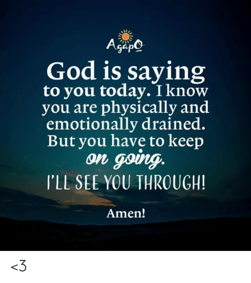 God, Memes, and Today: God is saying  to you today. I know  you are physically and  emotionally drained.  But you have to keep  on gong  I'LL SEE YOU THROUGH!  Amen! <3