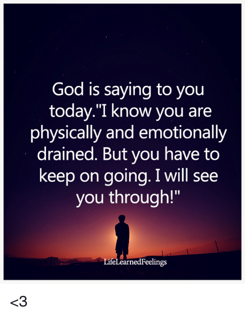 "God, Memes, and Today: God is saying to you  today.""I know you are  physically and emotionally  drained. But you have to  keep on going. I will see  you through!  LifeLearnedFeelings <3"