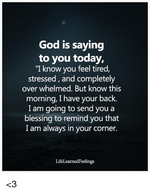"God, Today, and Back: God is saying  to you today,  ""I know you feel tired,  stressed, and completely  over whelmed. But know this  morning, I have your back.  I am going to send you a  blessing to remind you that  I am always in your corner.  LifeLearnedFeelings <3"