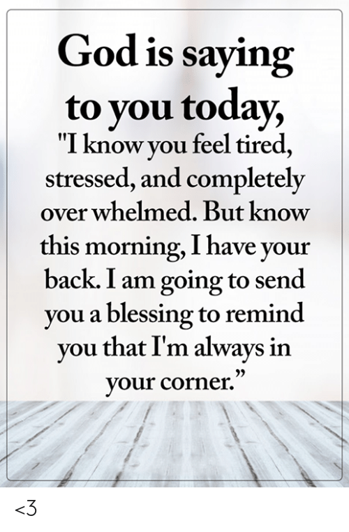"God, Memes, and Today: God is saying  to you today,  ""I know you feel tired,  stressed, and completely  over whelmed. But know  this morning, I have your  back. I am going to send  you a blessing to remind  you that I'm always in  your corner."" <3"