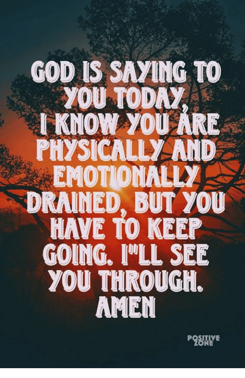 God, Memes, and Today: GOD IS SAYING TO  YOU TODAy  IKNOW YOU ARE  PHYSICALLY AND  EMOTIONALLY  DRAINED, BUT YOU  HAVE TO KEEP  GOING. I 'LL SEE  YOU THROUGH.  AMEN